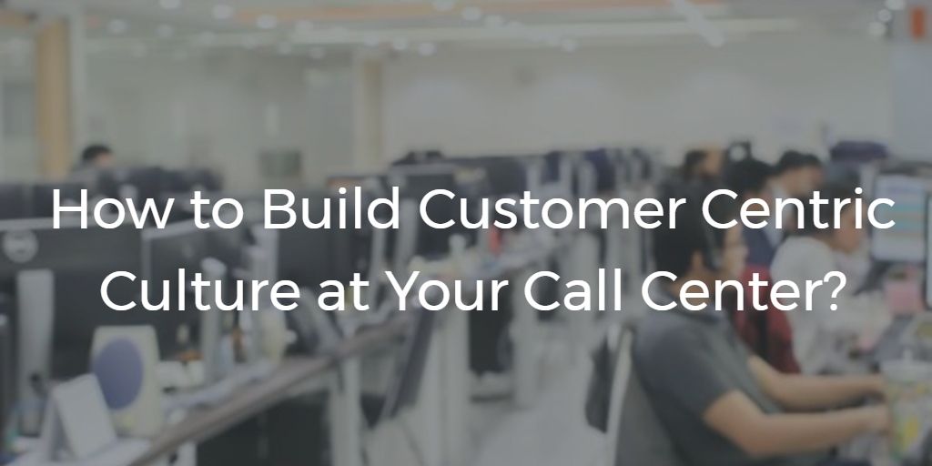 How To Build Customer Centric Culture at Call Center